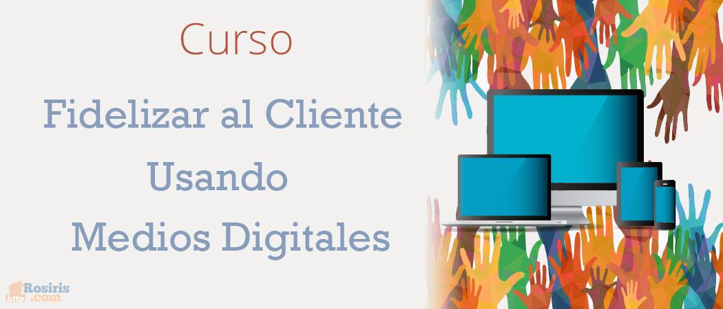 Curso: Fidelizar al Cliente Usando Medios Digitales